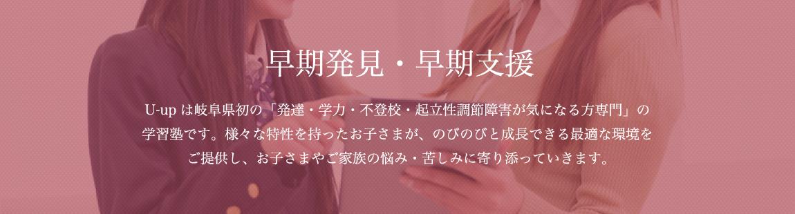 早期発見・早期支援|ユーアップは岐阜県初の「発達・学力・不登校・起立性調節障害が気になる方専門」の学習塾です。様々な特性を持ったお子さまが、のびのびと成長できる最適な環境をご提供し、お子さまやご家族の悩み・苦しみに寄り添っていきます。